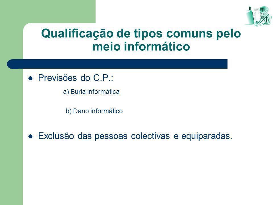 Qualificação de tipos comuns pelo meio informático Previsões do C.P.: a) Burla informática b) Dano informático Exclusão das pessoas colectivas e equip