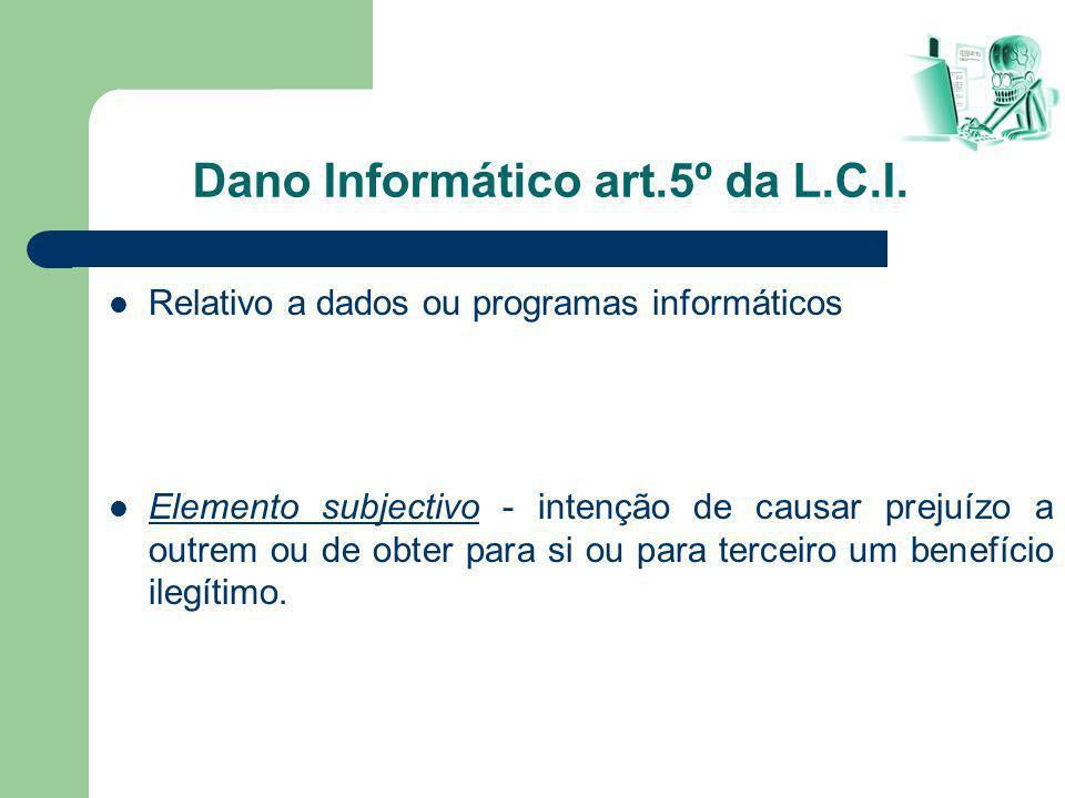 Dano Informático art.5º da L.C.I. Relativo a dados ou programas informáticos Elemento subjectivo - intenção de causar prejuízo a outrem ou de obter pa