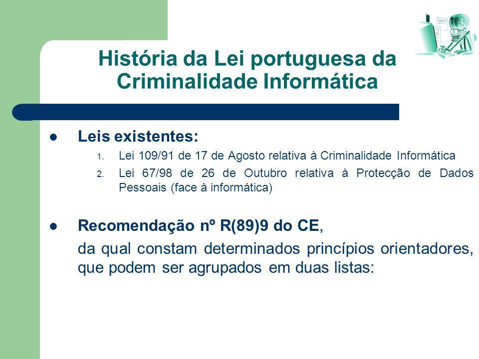 História da Lei portuguesa da Criminalidade Informática Leis existentes: 1. Lei 109/91 de 17 de Agosto relativa à Criminalidade Informática 2. Lei 67/