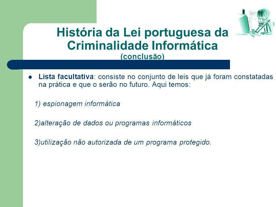 História da Lei portuguesa da Criminalidade Informática (conclusão) Lista facultativa: consiste no conjunto de leis que já foram constatadas na prátic