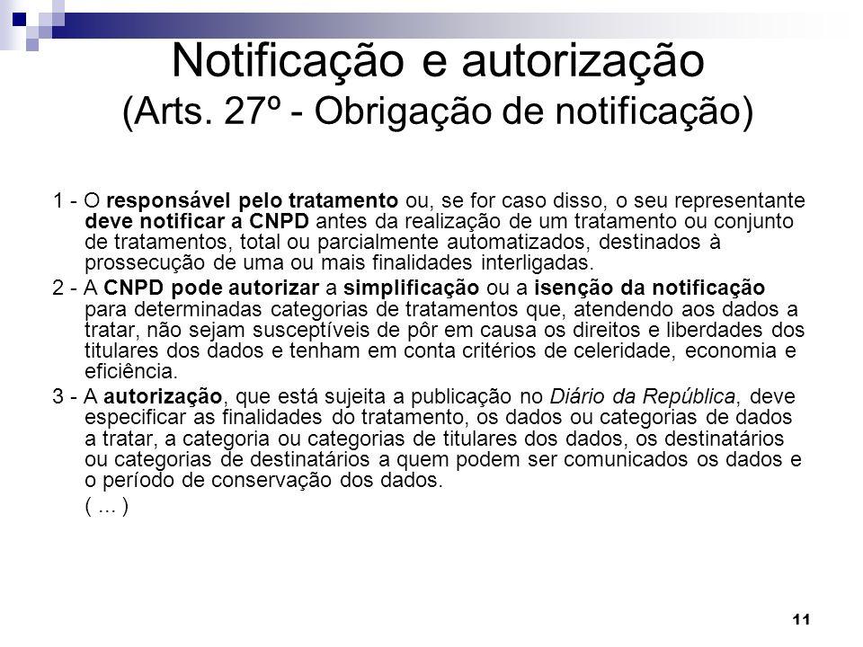 11 Notificação e autorização (Arts. 27º - Obrigação de notificação) 1 - O responsável pelo tratamento ou, se for caso disso, o seu representante deve