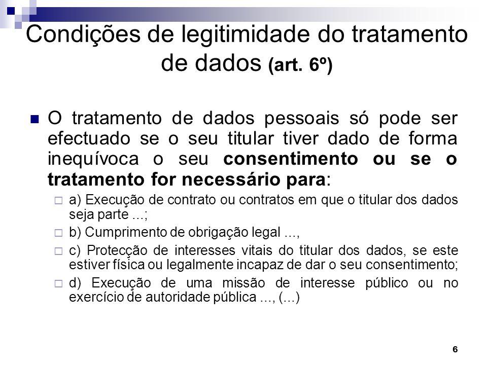6 Condições de legitimidade do tratamento de dados (art. 6º) O tratamento de dados pessoais só pode ser efectuado se o seu titular tiver dado de forma