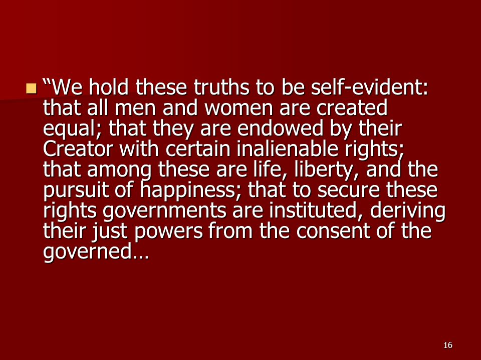 16 We hold these truths to be self-evident: that all men and women are created equal; that they are endowed by their Creator with certain inalienable