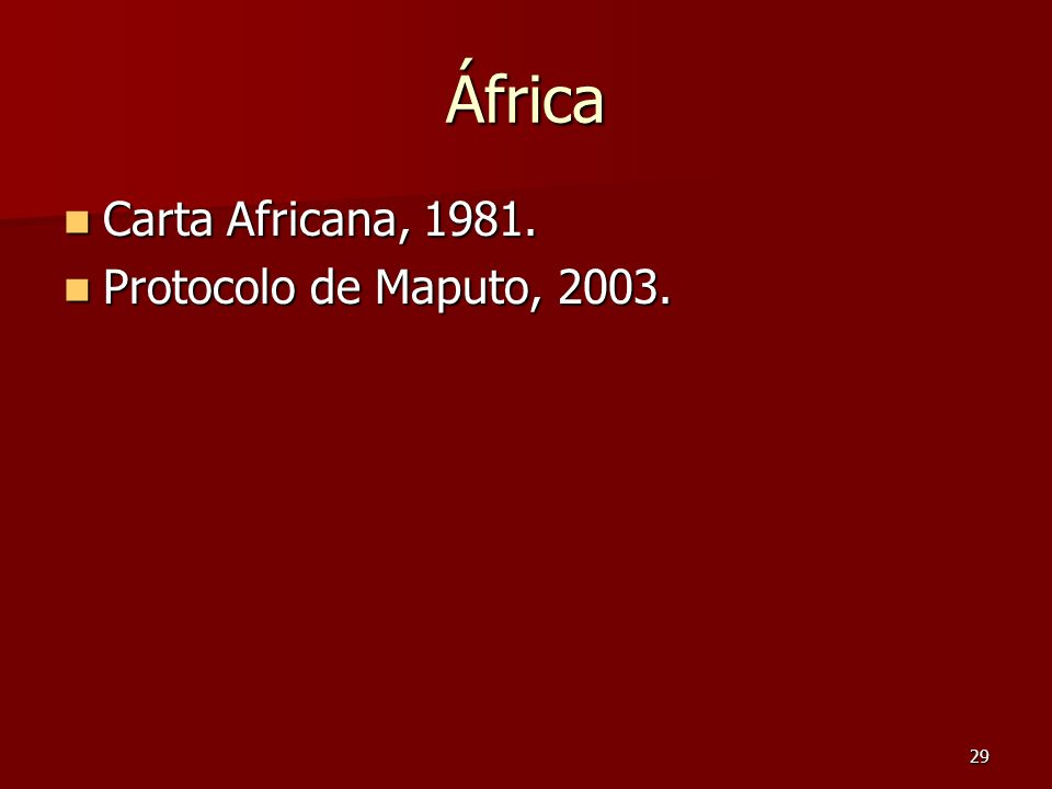 29 África Carta Africana, 1981. Carta Africana, 1981. Protocolo de Maputo, 2003. Protocolo de Maputo, 2003.