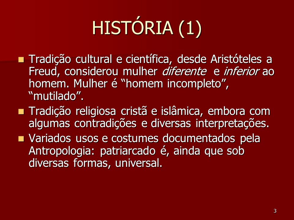 3 HISTÓRIA (1) Tradição cultural e científica, desde Aristóteles a Freud, considerou mulher diferente e inferior ao homem. Mulher é homem incompleto,