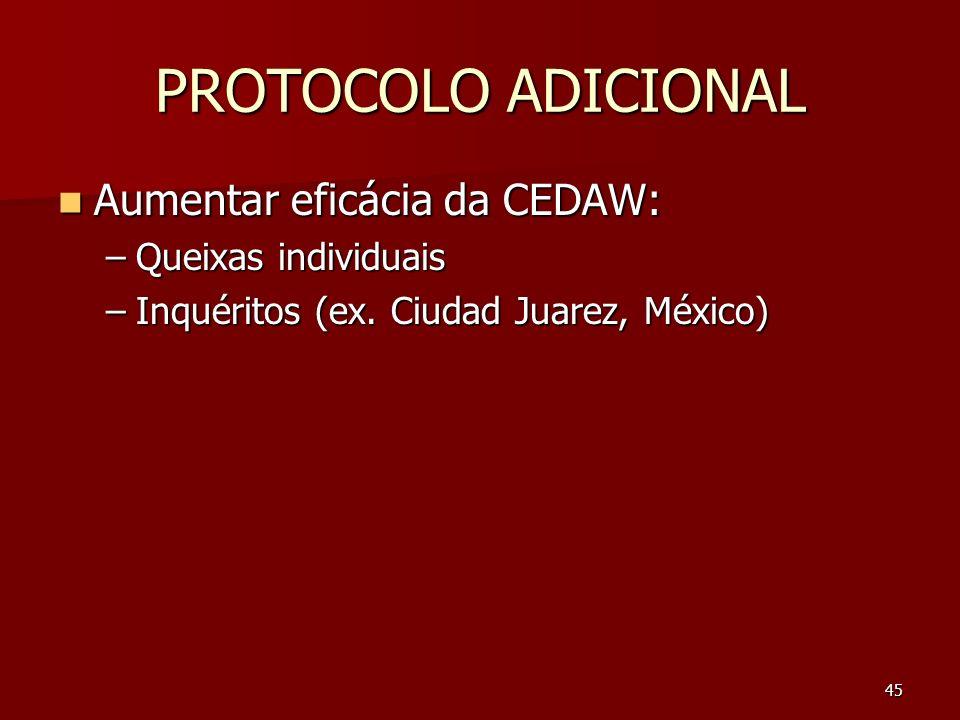 45 PROTOCOLO ADICIONAL Aumentar eficácia da CEDAW: Aumentar eficácia da CEDAW: –Queixas individuais –Inquéritos (ex. Ciudad Juarez, México)