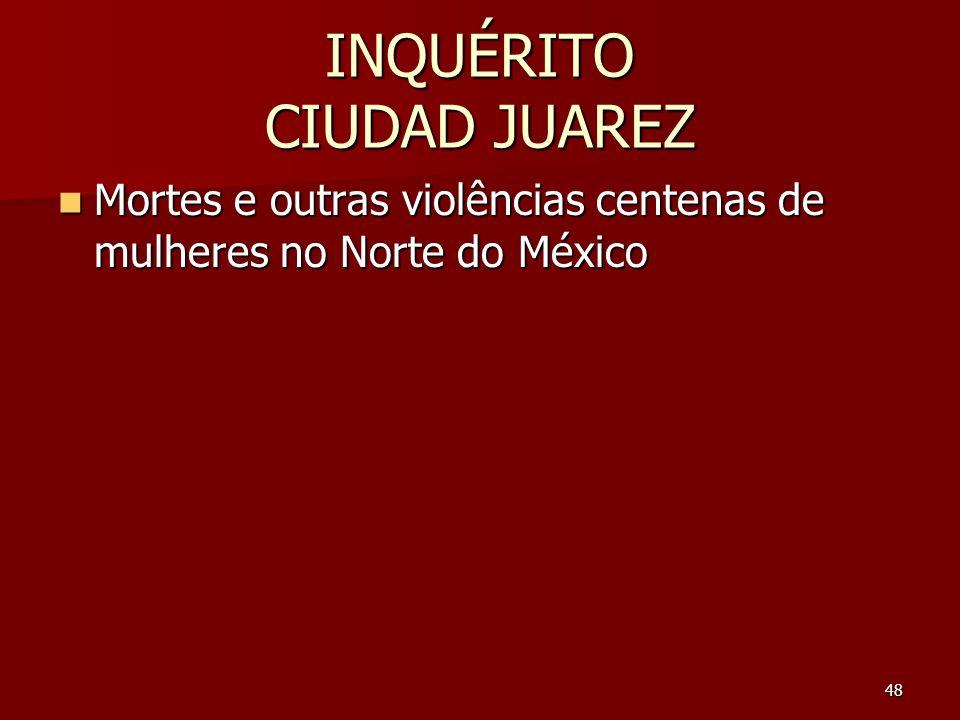 48 INQUÉRITO CIUDAD JUAREZ Mortes e outras violências centenas de mulheres no Norte do México Mortes e outras violências centenas de mulheres no Norte