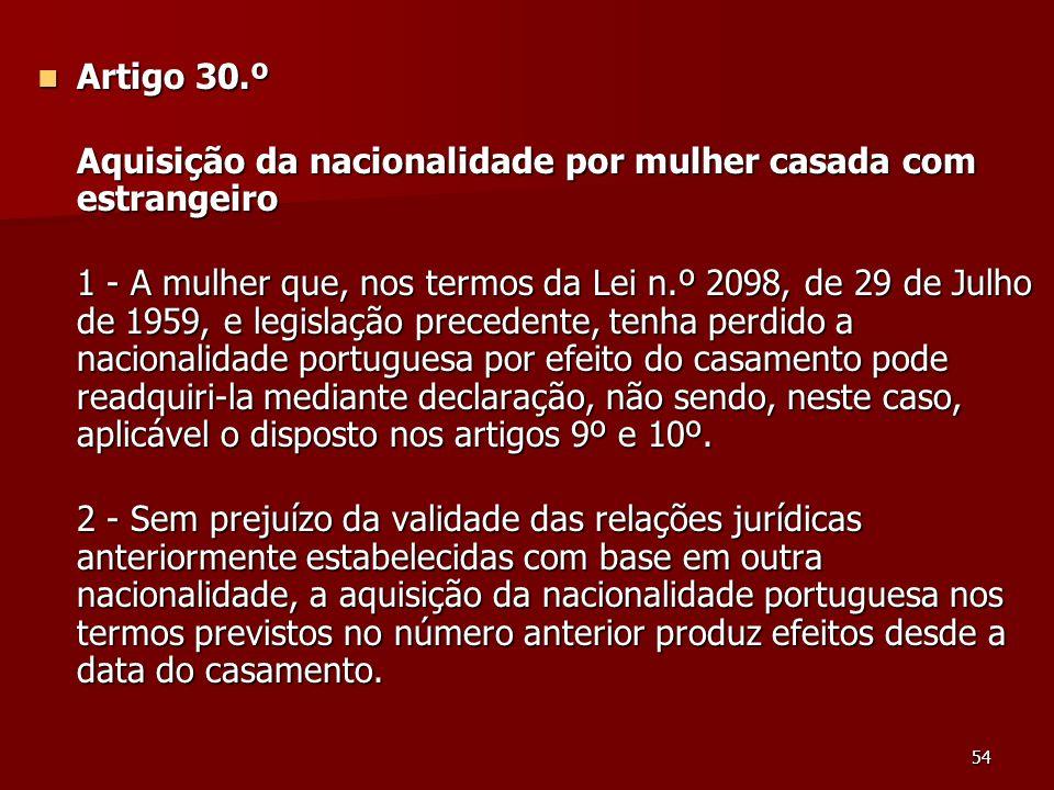54 Artigo 30.º Artigo 30.º Aquisição da nacionalidade por mulher casada com estrangeiro 1 - A mulher que, nos termos da Lei n.º 2098, de 29 de Julho d