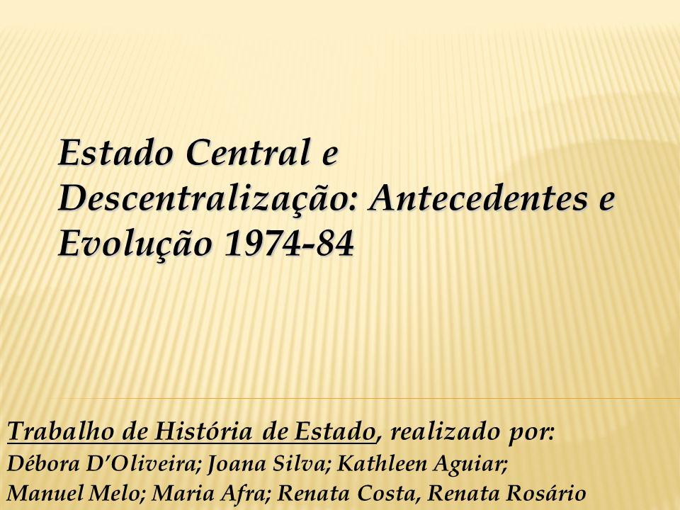 Estado Central e Descentralização: Antecedentes e Evolução 1974-84 Trabalho de História de Estado, realizado por: Débora DOliveira; Joana Silva; Kathl