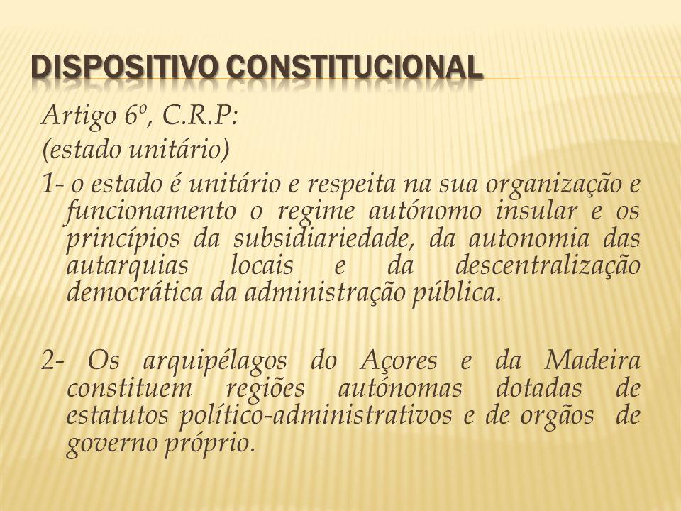 Artigo 6º, C.R.P: (estado unitário) 1- o estado é unitário e respeita na sua organização e funcionamento o regime autónomo insular e os princípios da
