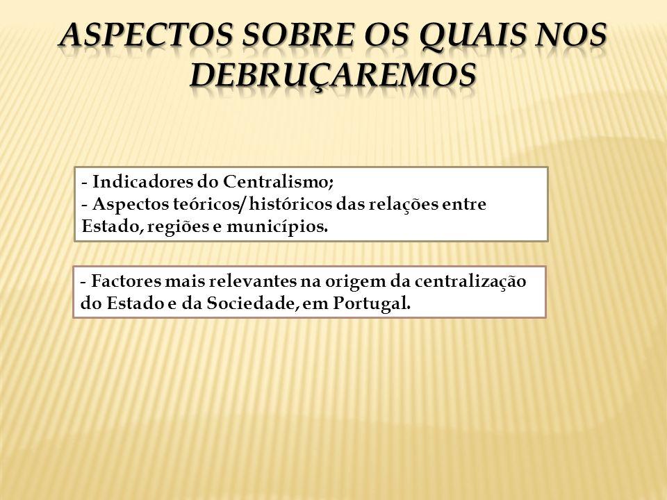 - Indicadores do Centralismo; - Aspectos teóricos/ históricos das relações entre Estado, regiões e municípios. - Factores mais relevantes na origem da