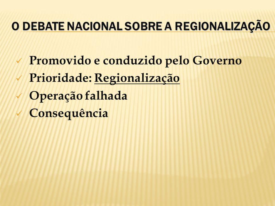 O DEBATE NACIONAL SOBRE A REGIONALIZAÇÃO Promovido e conduzido pelo Governo Prioridade: Regionalização Operação falhada Consequência