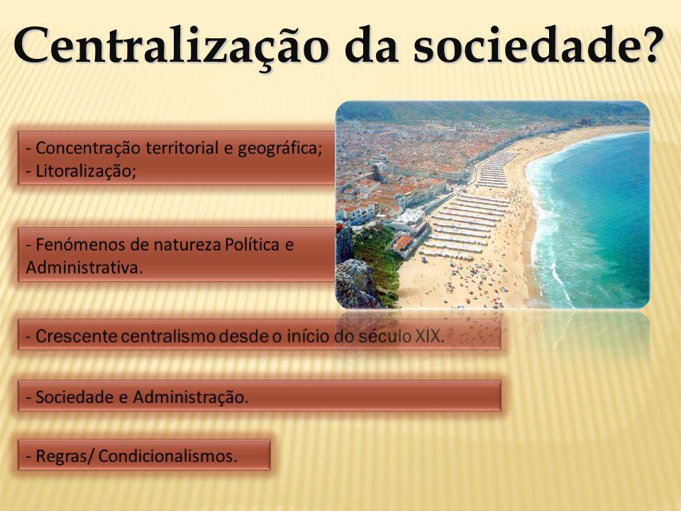 Centralização da sociedade? - Concentração territorial e geográfica; - Litoralização; - Fenómenos de natureza Política e Administrativa. - Crescente c