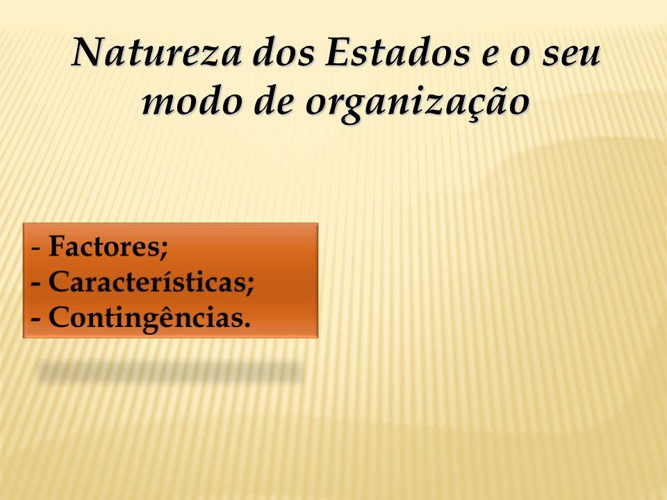 Natureza dos Estados e o seu modo de organização - Factores; - Características; - Contingências.