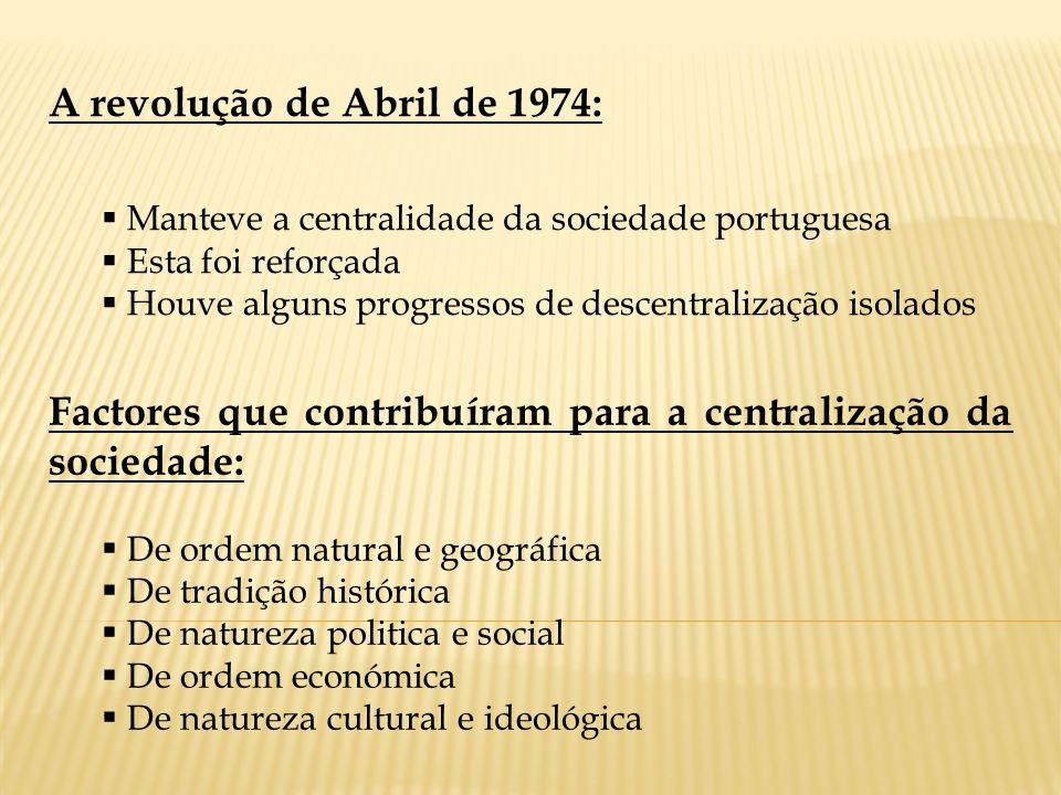 A revolução de Abril de 1974: Manteve a centralidade da sociedade portuguesa Esta foi reforçada Houve alguns progressos de descentralização isolados F