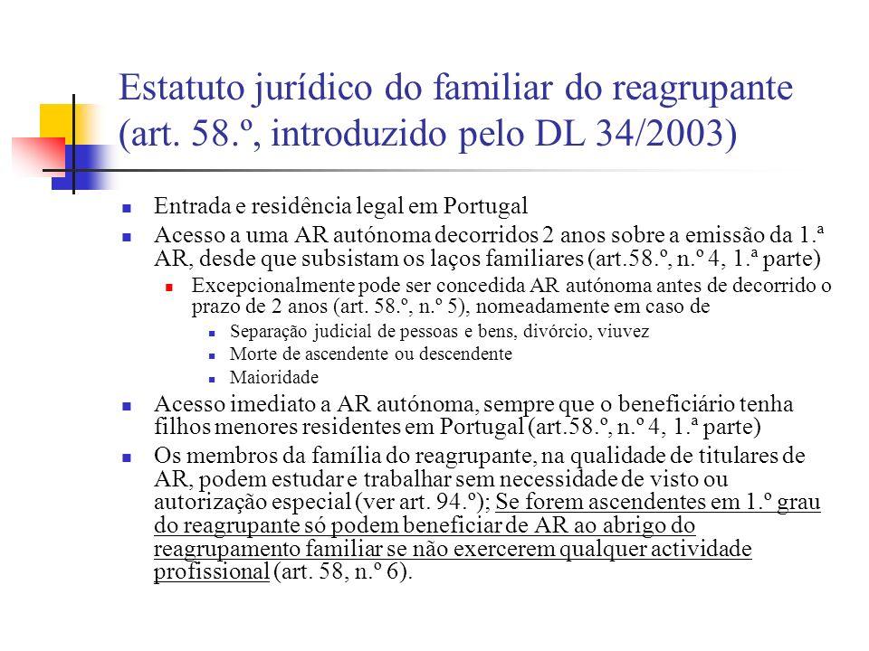 Estatuto jurídico do familiar do reagrupante (art. 58.º, introduzido pelo DL 34/2003) Entrada e residência legal em Portugal Acesso a uma AR autónoma