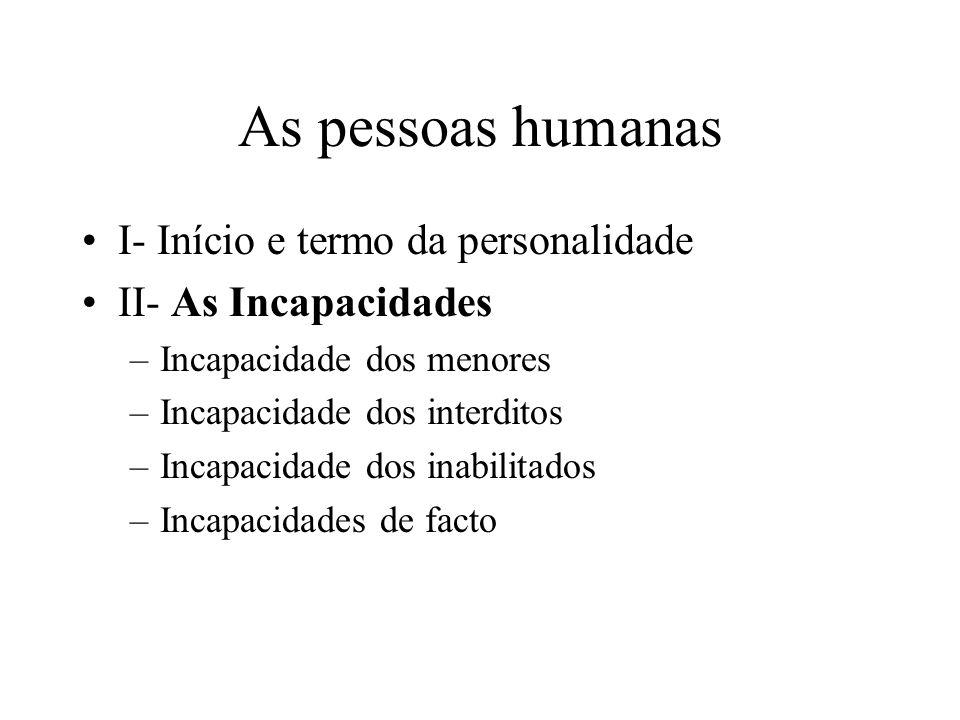 As pessoas humanas I- Início e termo da personalidade II- As Incapacidades –Incapacidade dos menores –Incapacidade dos interditos –Incapacidade dos in