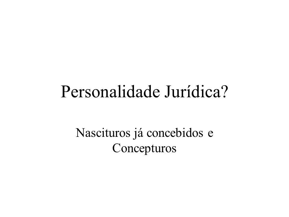Personalidade Jurídica? Nascituros já concebidos e Concepturos