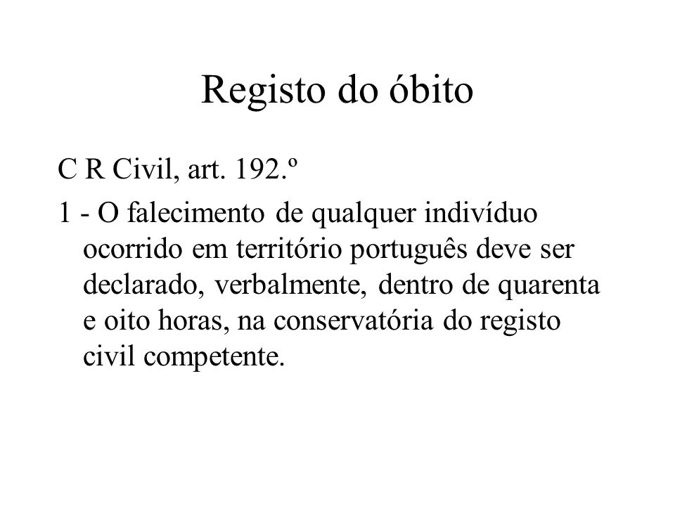 Registo do óbito C R Civil, art. 192.º 1 - O falecimento de qualquer indivíduo ocorrido em território português deve ser declarado, verbalmente, dentr