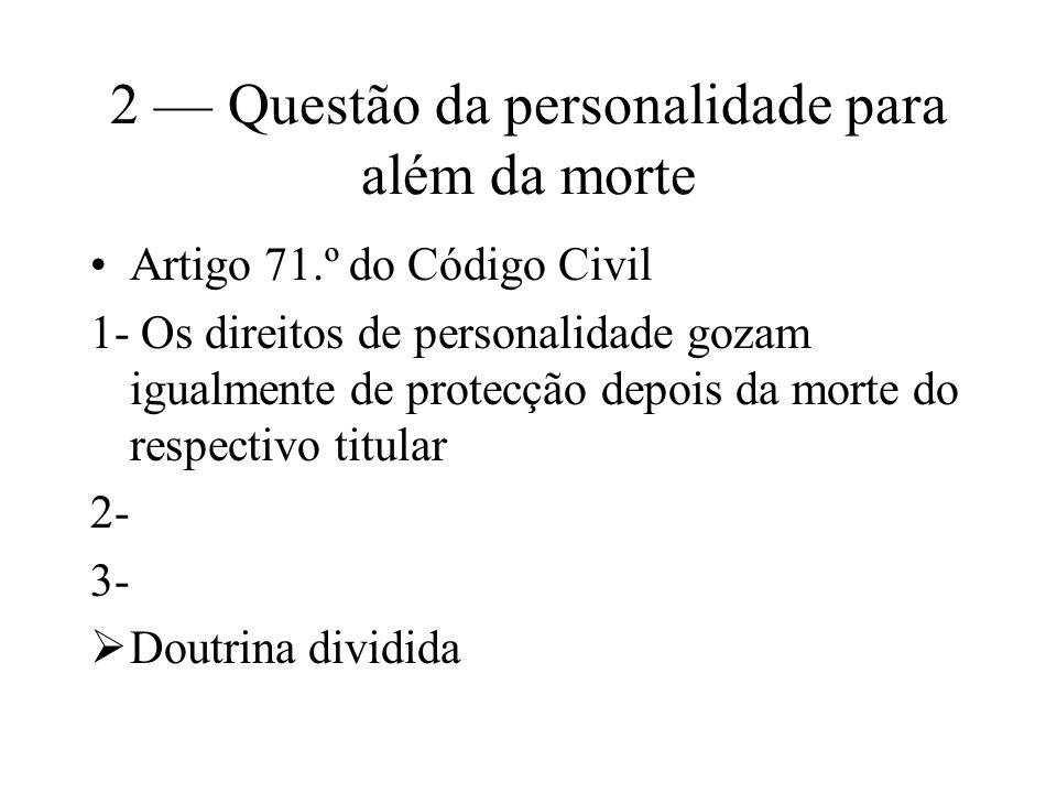 2 Questão da personalidade para além da morte Artigo 71.º do Código Civil 1- Os direitos de personalidade gozam igualmente de protecção depois da mort