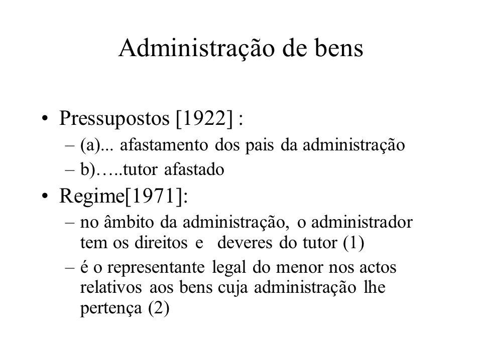 Administração de bens Pressupostos [1922] : –(a)... afastamento dos pais da administração –b)…..tutor afastado Regime[1971]: –no âmbito da administraç