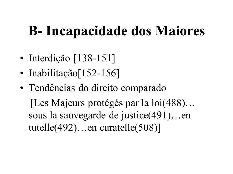 B- Incapacidade dos Maiores Interdição [138-151] Inabilitação[152-156] Tendências do direito comparado [Les Majeurs protégés par la loi(488)… sous la