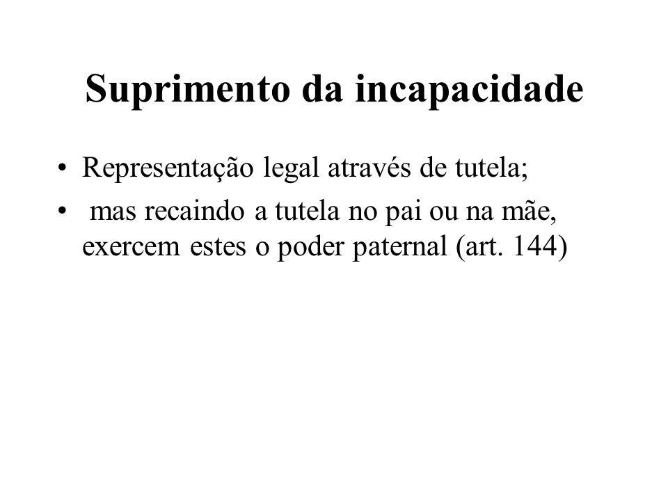 Suprimento da incapacidade Representação legal através de tutela; mas recaindo a tutela no pai ou na mãe, exercem estes o poder paternal (art. 144)