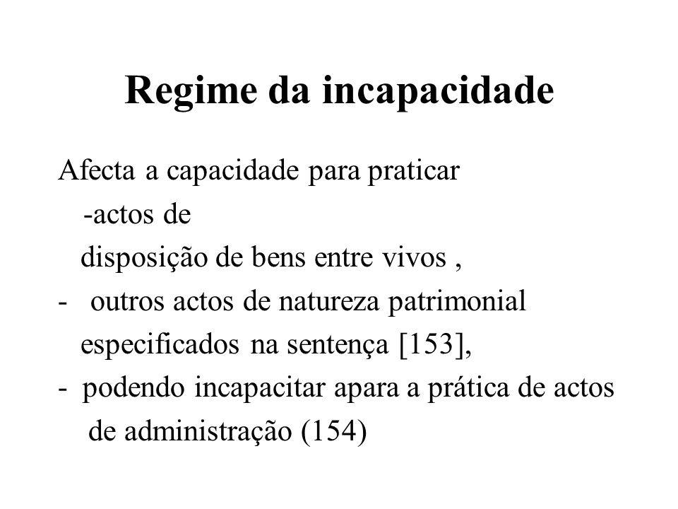 Regime da incapacidade Afecta a capacidade para praticar -actos de disposição de bens entre vivos, - outros actos de natureza patrimonial especificado