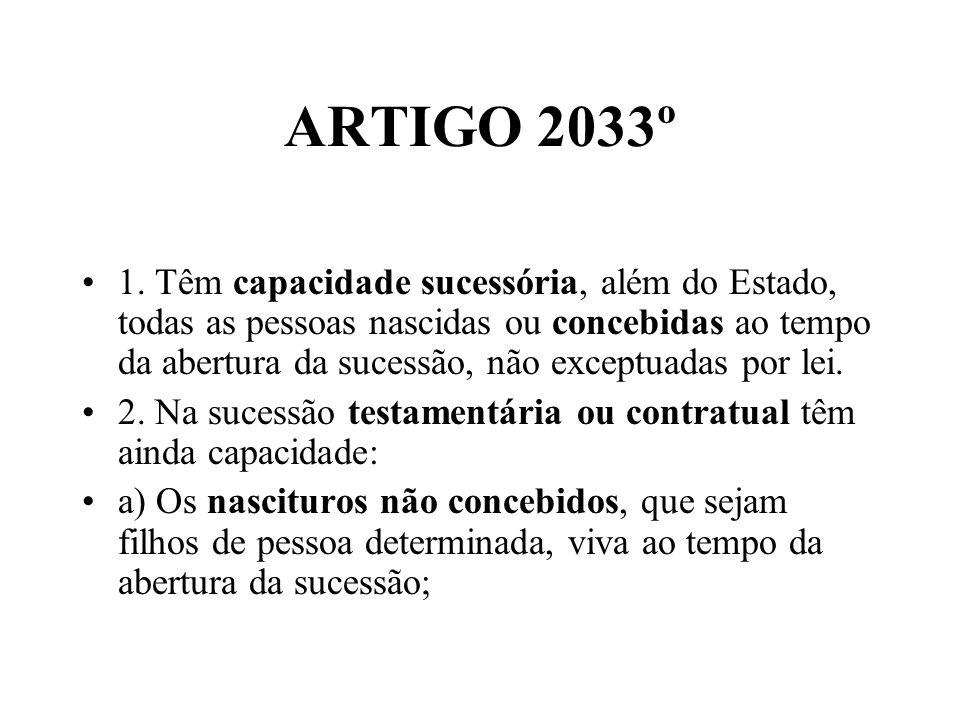 ARTIGO 2033º 1. Têm capacidade sucessória, além do Estado, todas as pessoas nascidas ou concebidas ao tempo da abertura da sucessão, não exceptuadas p