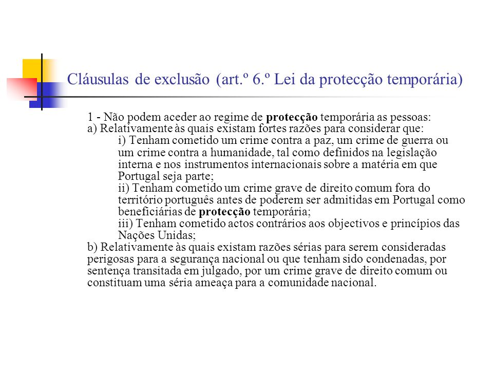 Cláusulas de exclusão (art.º 6.º Lei da protecção temporária) 1 - Não podem aceder ao regime de protecção temporária as pessoas: a) Relativamente às q
