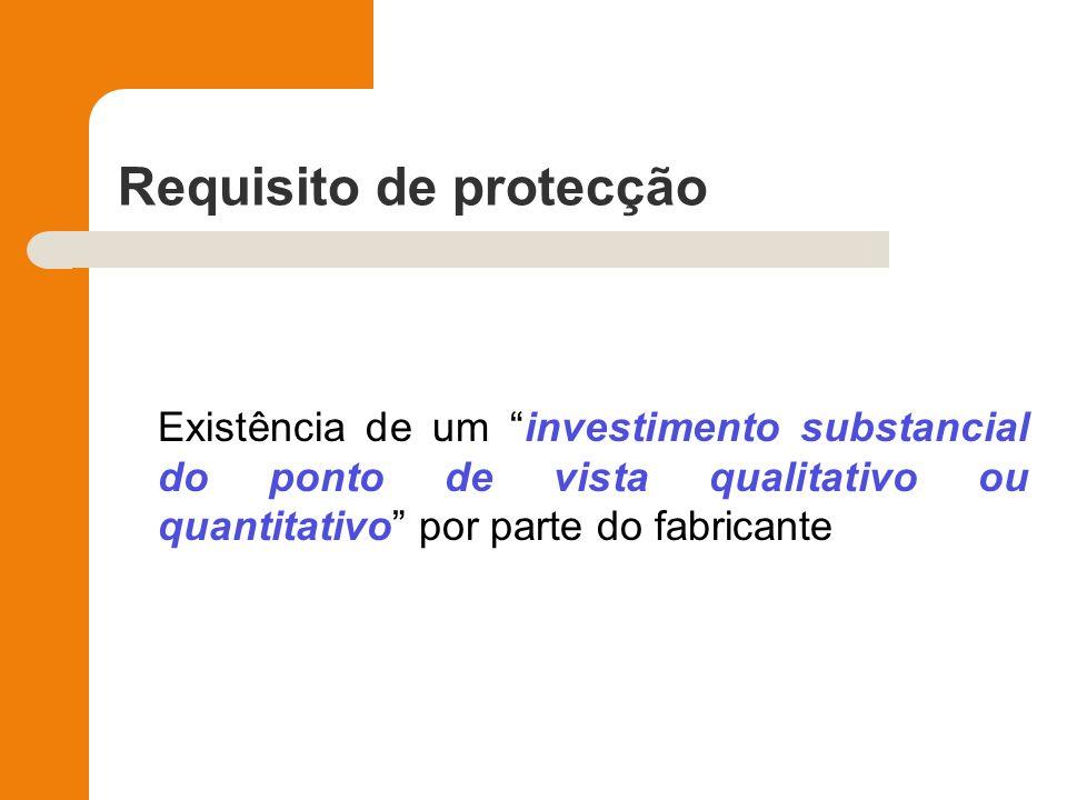 Requisito de protecção Existência de um investimento substancial do ponto de vista qualitativo ou quantitativo por parte do fabricante