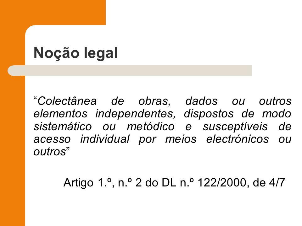 Noção legal Colectânea de obras, dados ou outros elementos independentes, dispostos de modo sistemático ou metódico e susceptíveis de acesso individua