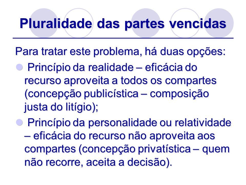 Pluralidade das partes vencidas Para tratar este problema, há duas opções: Princípio da realidade – eficácia do recurso aproveita a todos os compartes