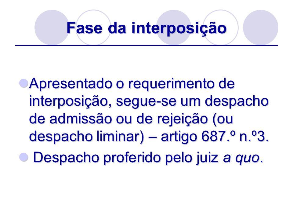 Fase da interposição Apresentado o requerimento de interposição, segue-se um despacho de admissão ou de rejeição (ou despacho liminar) – artigo 687.º