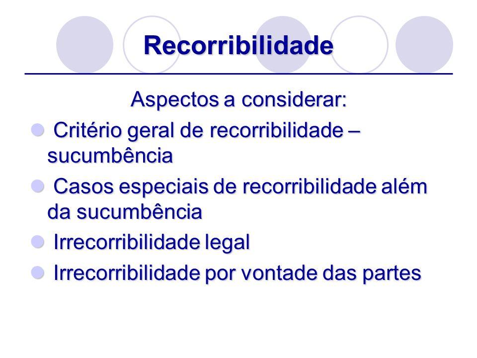 Recorribilidade Aspectos a considerar: Critério geral de recorribilidade – sucumbência Critério geral de recorribilidade – sucumbência Casos especiais