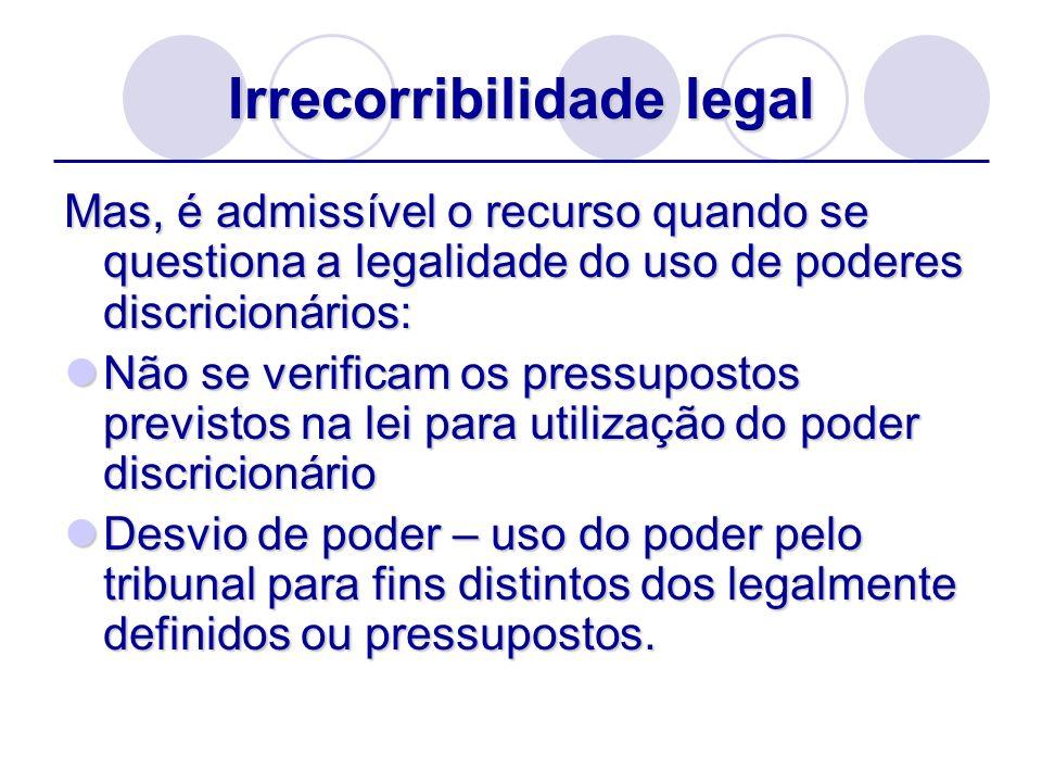 Irrecorribilidade legal Mas, é admissível o recurso quando se questiona a legalidade do uso de poderes discricionários: Não se verificam os pressupost