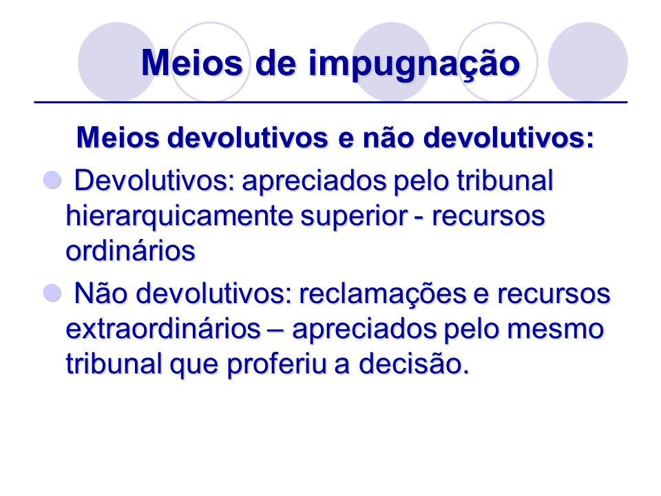 Meios de impugnação Meios devolutivos e não devolutivos: Meios devolutivos e não devolutivos: Devolutivos: apreciados pelo tribunal hierarquicamente s