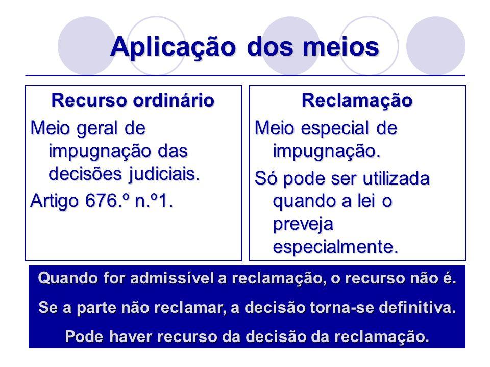 Aplicação dos meios Recurso ordinário Meio geral de impugnação das decisões judiciais. Artigo 676.º n.º1. Reclamação Meio especial de impugnação. Só p