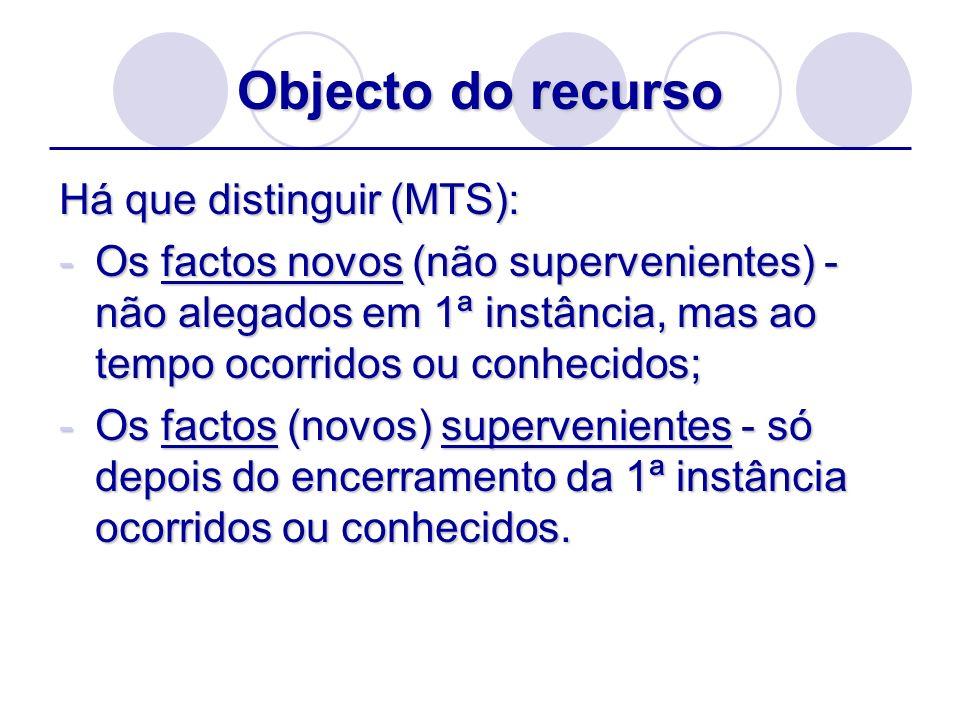 Objecto do recurso Há que distinguir (MTS): -Os factos novos (não supervenientes) - não alegados em 1ª instância, mas ao tempo ocorridos ou conhecidos