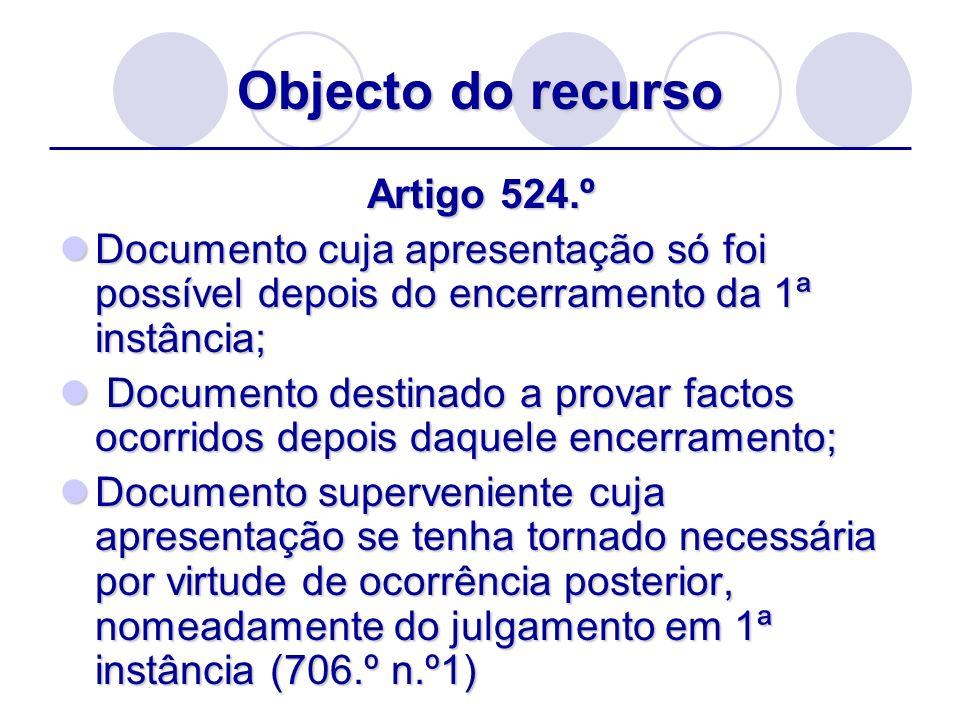 Objecto do recurso Artigo 524.º Documento cuja apresentação só foi possível depois do encerramento da 1ª instância; Documento cuja apresentação só foi