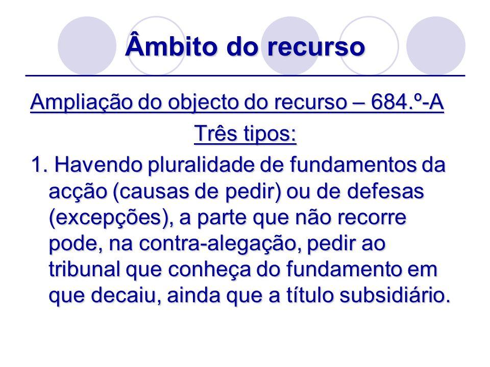 Âmbito do recurso Ampliação do objecto do recurso – 684.º-A Três tipos: 1. Havendo pluralidade de fundamentos da acção (causas de pedir) ou de defesas