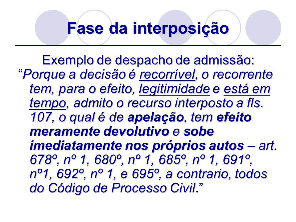 Fase da interposição Exemplo de despacho de admissão: Porque a decisão é recorrível, o recorrente tem, para o efeito, legitimidade e está em tempo, ad