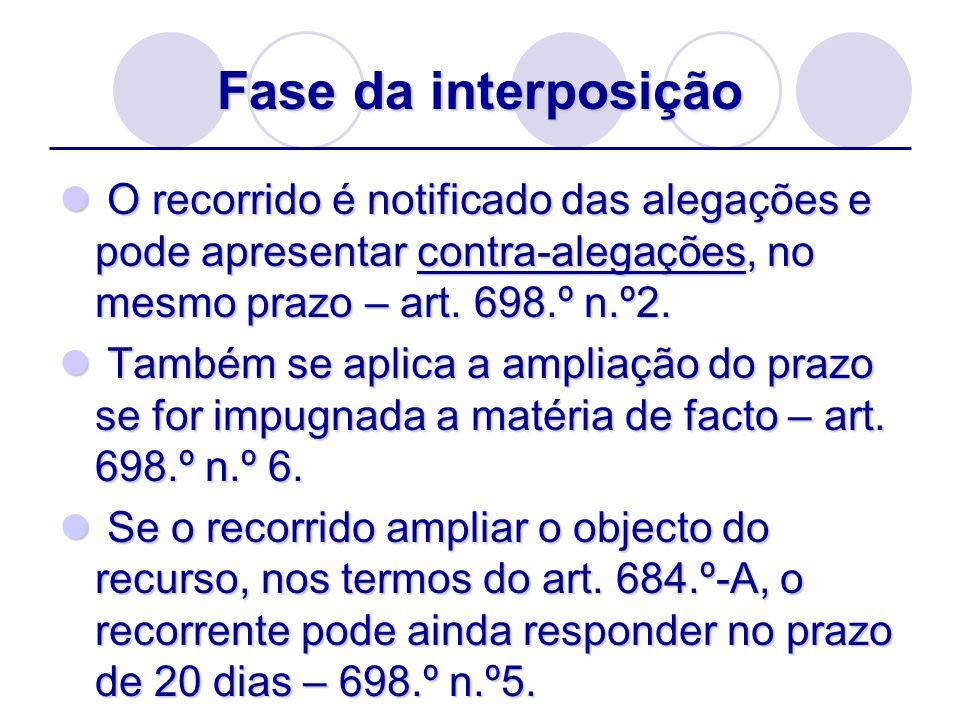 Fase da interposição O recorrido é notificado das alegações e pode apresentar contra-alegações, no mesmo prazo – art. 698.º n.º2. O recorrido é notifi