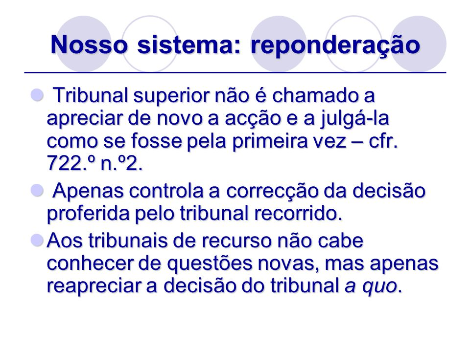 Nosso sistema: reponderação Tribunal superior não é chamado a apreciar de novo a acção e a julgá-la como se fosse pela primeira vez – cfr. 722.º n.º2.