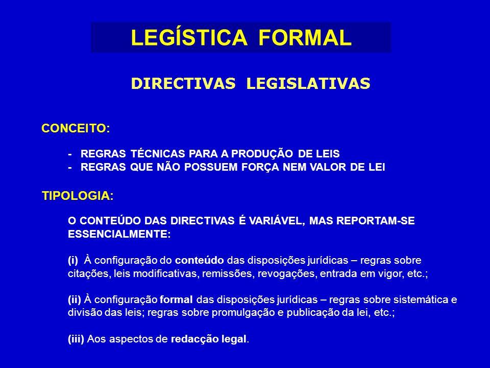 CONCEITO: - REGRAS TÉCNICAS PARA A PRODUÇÃO DE LEIS - REGRAS QUE NÃO POSSUEM FORÇA NEM VALOR DE LEI TIPOLOGIA: O CONTEÚDO DAS DIRECTIVAS É VARIÁVEL, MAS REPORTAM-SE ESSENCIALMENTE: (i) À configuração do conteúdo das disposições jurídicas – regras sobre citações, leis modificativas, remissões, revogações, entrada em vigor, etc.; (ii) À configuração formal das disposições jurídicas – regras sobre sistemática e divisão das leis; regras sobre promulgação e publicação da lei, etc.; (iii) Aos aspectos de redacção legal.