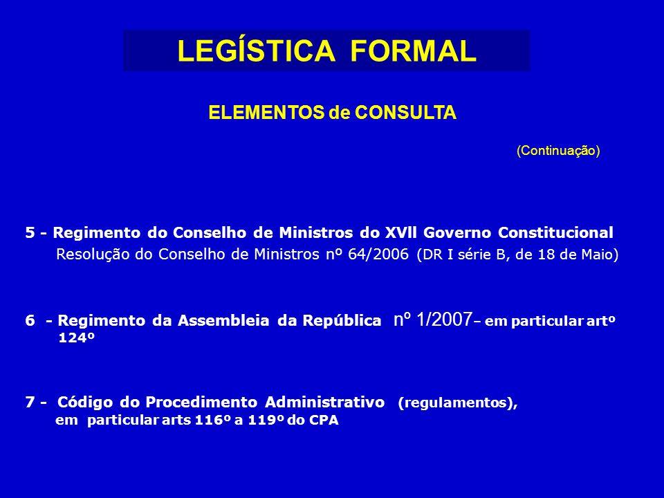 LEGÍSTICA FORMAL ELEMENTOS de CONSULTA 5 - Regimento do Conselho de Ministros do XVll Governo Constitucional Resolução do Conselho de Ministros nº 64/2006 (DR I série B, de 18 de Maio) 6 - Regimento da Assembleia da República nº 1/2007 – em particular artº 124º 7 - Código do Procedimento Administrativo (regulamentos), em particular arts 116º a 119º do CPA (Continuação)