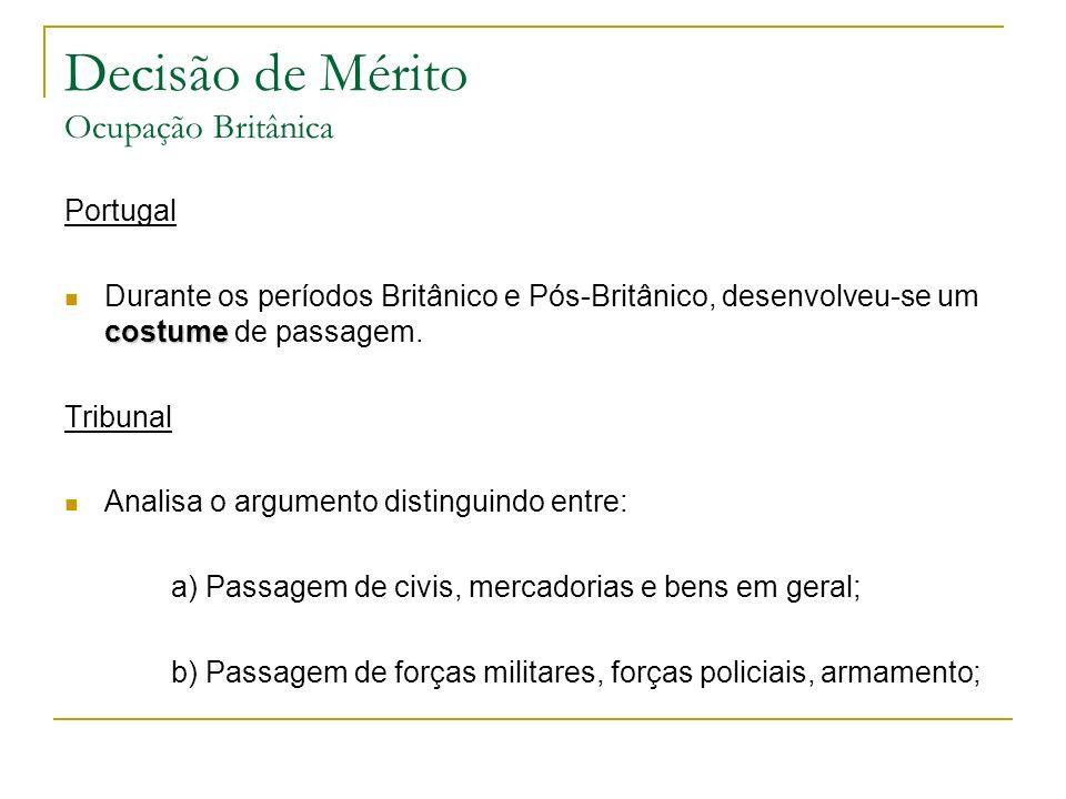 Decisão de Mérito Ocupação Britânica Portugal costume Durante os períodos Britânico e Pós-Britânico, desenvolveu-se um costume de passagem. Tribunal A