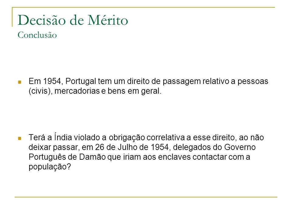 Decisão de Mérito Conclusão Em 1954, Portugal tem um direito de passagem relativo a pessoas (civis), mercadorias e bens em geral. Terá a Índia violado