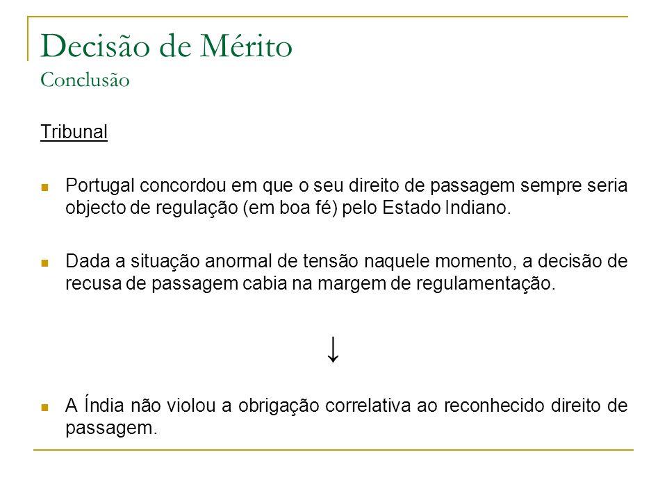 Decisão de Mérito Conclusão Tribunal Portugal concordou em que o seu direito de passagem sempre seria objecto de regulação (em boa fé) pelo Estado Indiano.