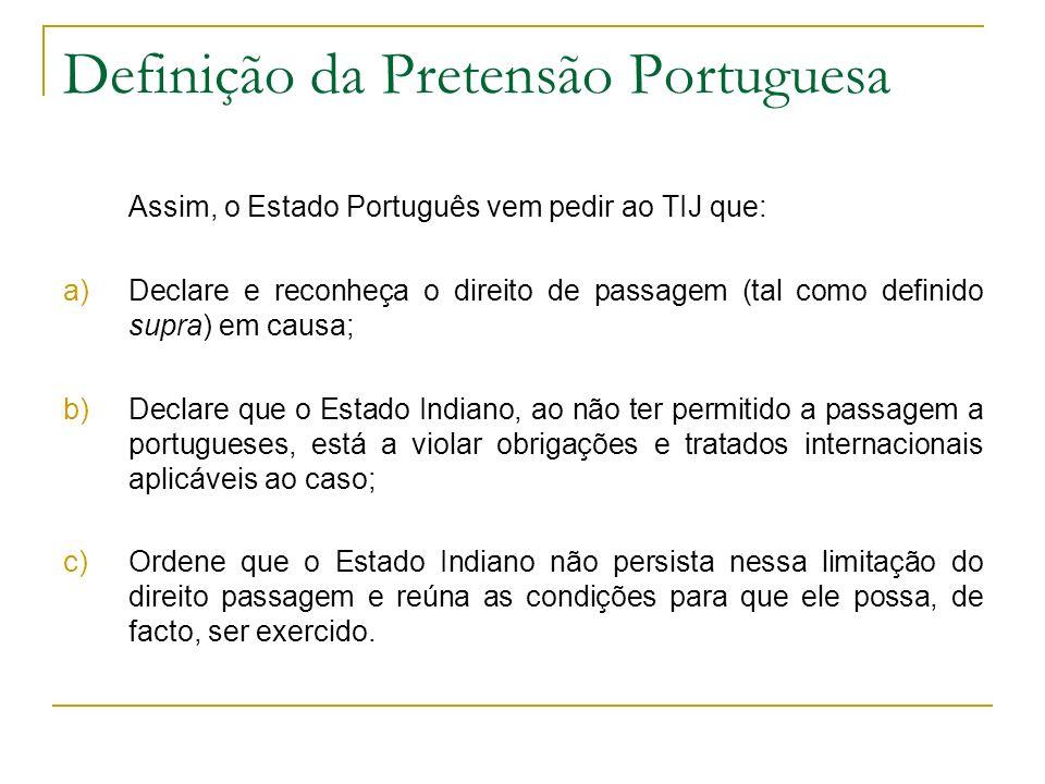 Definição da Pretensão Portuguesa Assim, o Estado Português vem pedir ao TIJ que: a)Declare e reconheça o direito de passagem (tal como definido supra